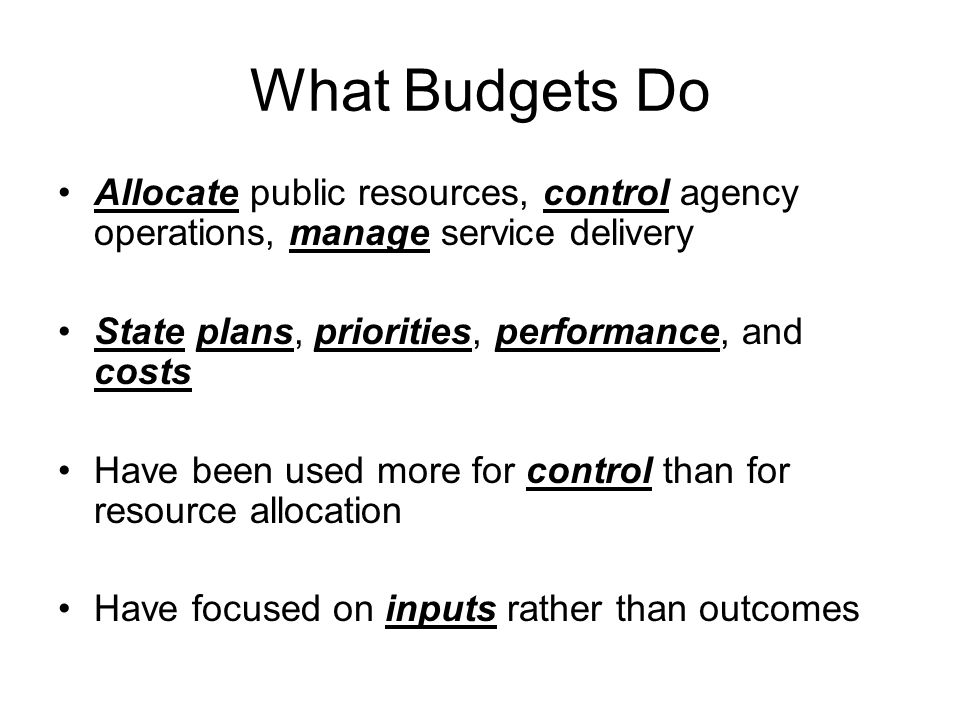 What Budgets Do Allocate public resources, control agency operations, manage service delivery State plans, priorities, performance, and costs Have been used more for control than for resource allocation Have focused on inputs rather than outcomes