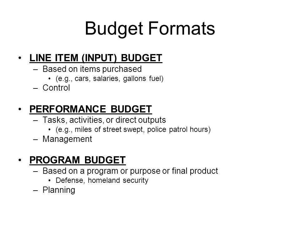 Budget Formats LINE ITEM (INPUT) BUDGET –Based on items purchased (e.g., cars, salaries, gallons fuel) –Control PERFORMANCE BUDGET –Tasks, activities, or direct outputs (e.g., miles of street swept, police patrol hours) –Management PROGRAM BUDGET –Based on a program or purpose or final product Defense, homeland security –Planning