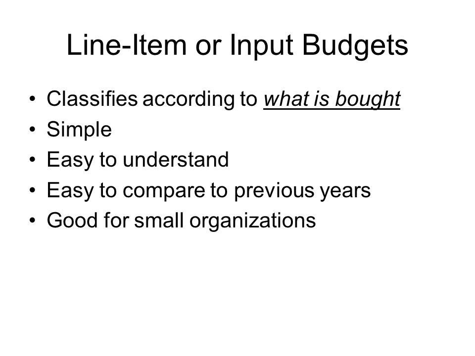 Line-Item or Input Budgets Classifies according to what is bought Simple Easy to understand Easy to compare to previous years Good for small organizations