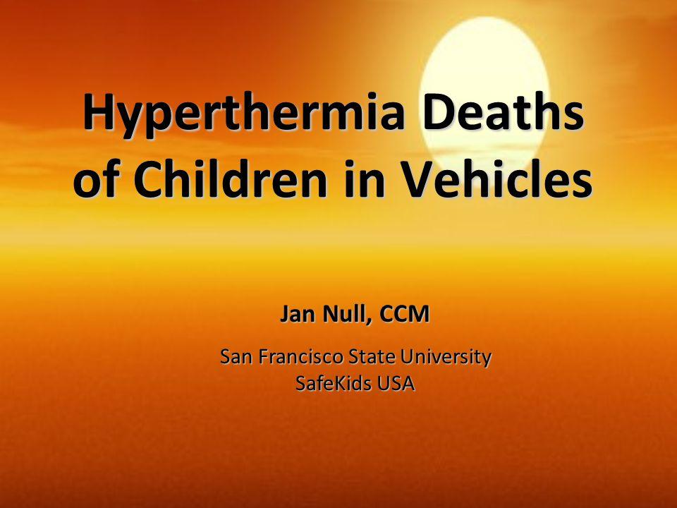 Hyperthermia Deaths of Children in Vehicles Jan Null, CCM San Francisco State University SafeKids USA