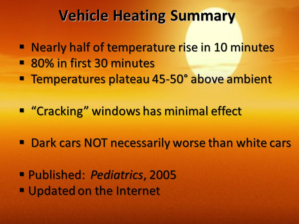 Vehicle Heating Summary  Nearly half of temperature rise in 10 minutes  80% in first 30 minutes  Temperatures plateau 45-50° above ambient  Cracking windows has minimal effect  Dark cars NOT necessarily worse than white cars  Published: Pediatrics, 2005  Updated on the Internet