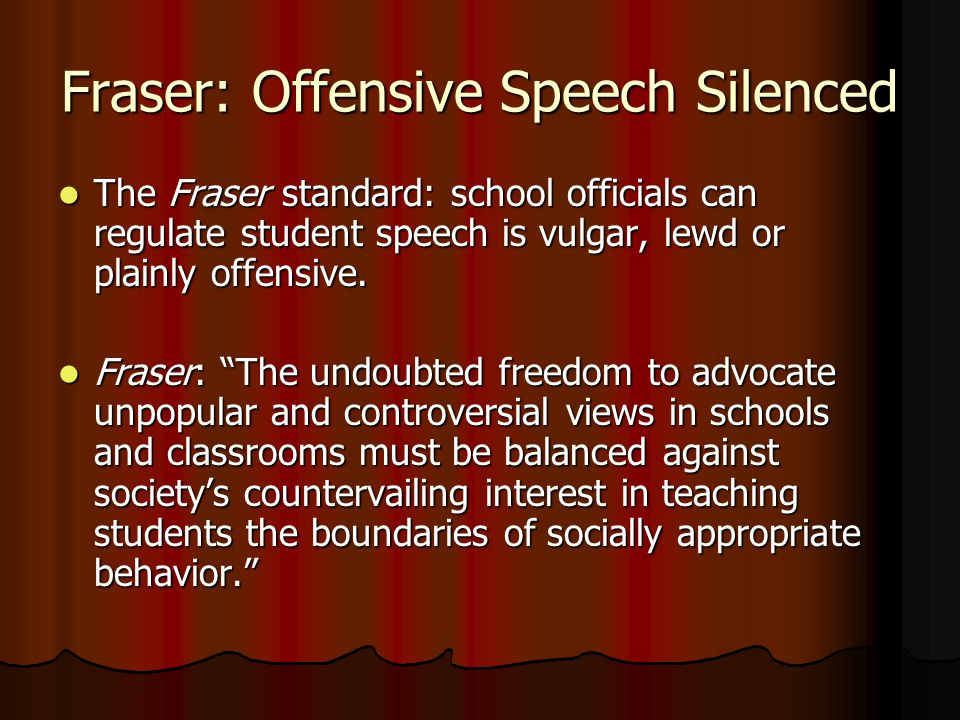 Fraser: Offensive Speech Silenced The Fraser standard: school officials can regulate student speech is vulgar, lewd or plainly offensive.