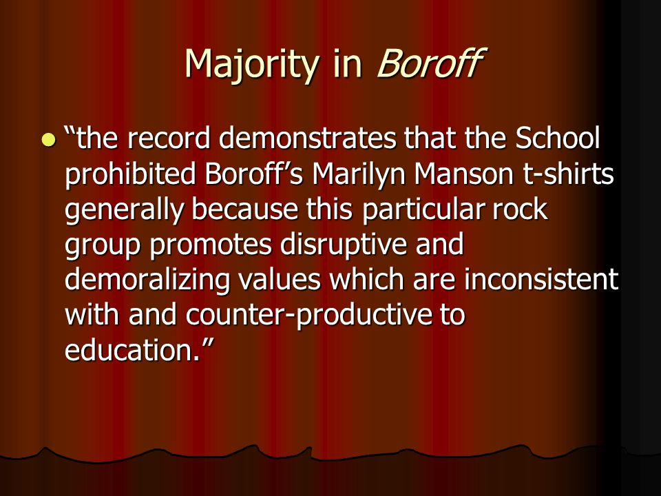 Majority in Boroff the record demonstrates that the School prohibited Boroff's Marilyn Manson t-shirts generally because this particular rock group promotes disruptive and demoralizing values which are inconsistent with and counter-productive to education. the record demonstrates that the School prohibited Boroff's Marilyn Manson t-shirts generally because this particular rock group promotes disruptive and demoralizing values which are inconsistent with and counter-productive to education.