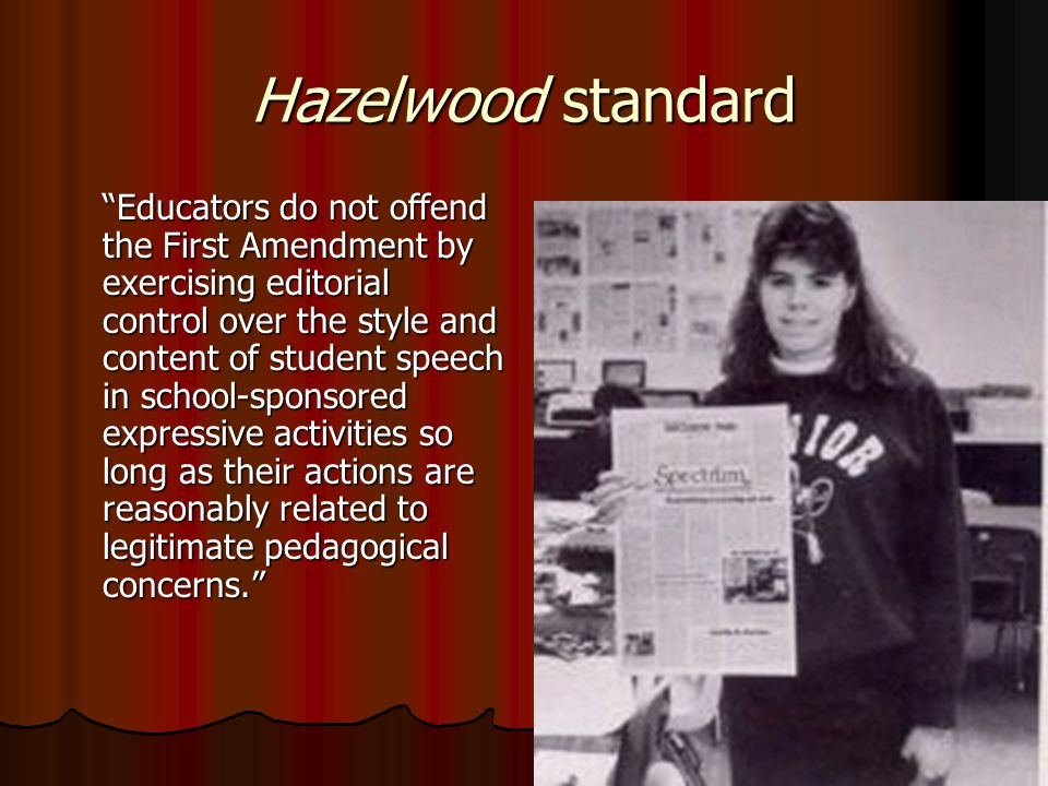 Hazelwood standard Educators do not offend the First Amendment by exercising editorial control over the style and content of student speech in school-sponsored expressive activities so long as their actions are reasonably related to legitimate pedagogical concerns.