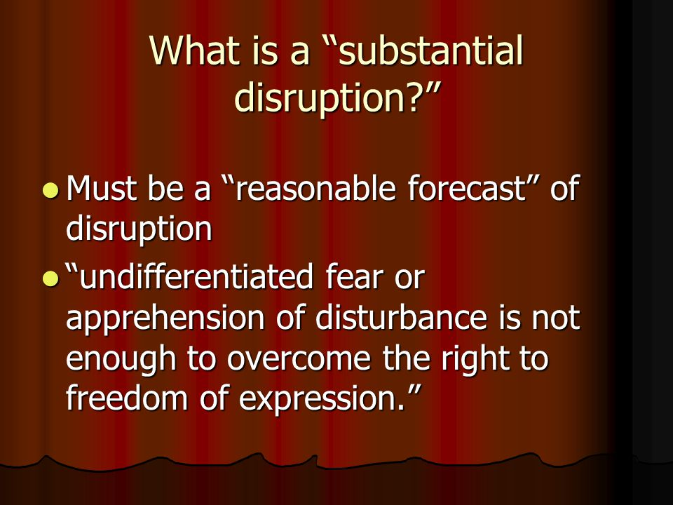 What is a substantial disruption Must be a reasonable forecast of disruption Must be a reasonable forecast of disruption undifferentiated fear or apprehension of disturbance is not enough to overcome the right to freedom of expression. undifferentiated fear or apprehension of disturbance is not enough to overcome the right to freedom of expression.
