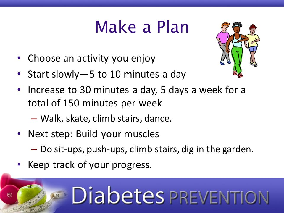 Make a Plan Choose an activity you enjoy Start slowly—5 to 10 minutes a day Increase to 30 minutes a day, 5 days a week for a total of 150 minutes per