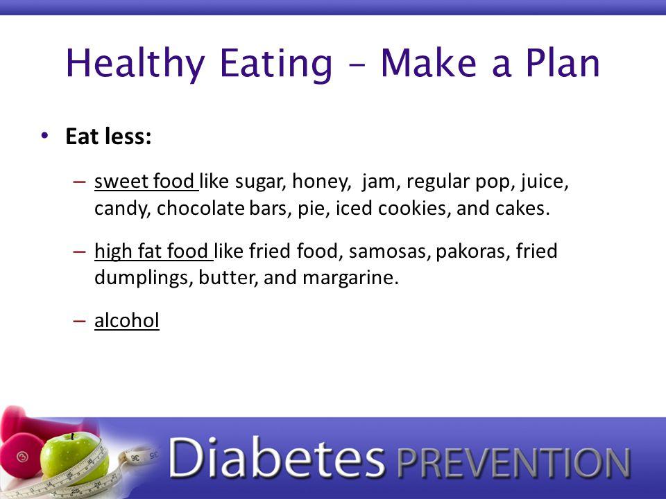 Healthy Eating – Make a Plan Eat less: – sweet food like sugar, honey, jam, regular pop, juice, candy, chocolate bars, pie, iced cookies, and cakes.