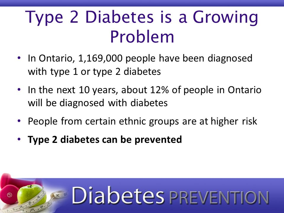 Type 2 Diabetes is a Growing Problem In Ontario, 1,169,000 people have been diagnosed with type 1 or type 2 diabetes In the next 10 years, about 12% of people in Ontario will be diagnosed with diabetes People from certain ethnic groups are at higher risk Type 2 diabetes can be prevented