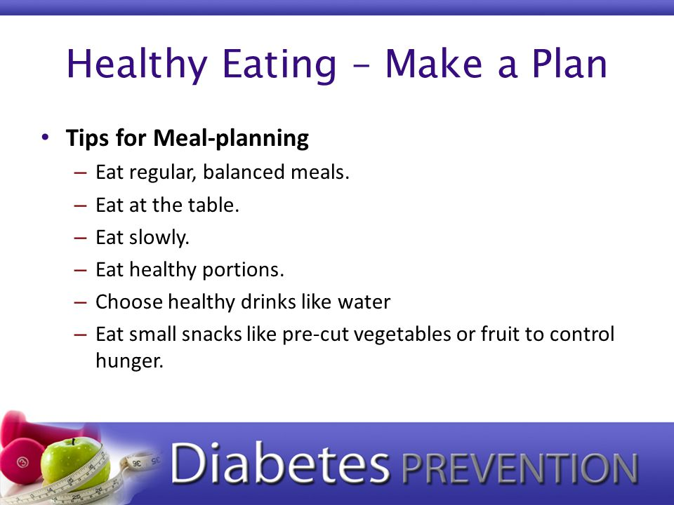 Healthy Eating – Make a Plan Tips for Meal-planning – Eat regular, balanced meals. – Eat at the table. – Eat slowly. – Eat healthy portions. – Choose