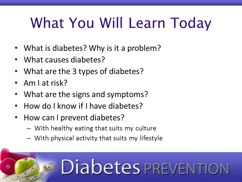 What You Will Learn Today What is diabetes? Why is it a problem? What causes diabetes? What are the 3 types of diabetes? Am I at risk? What are the si