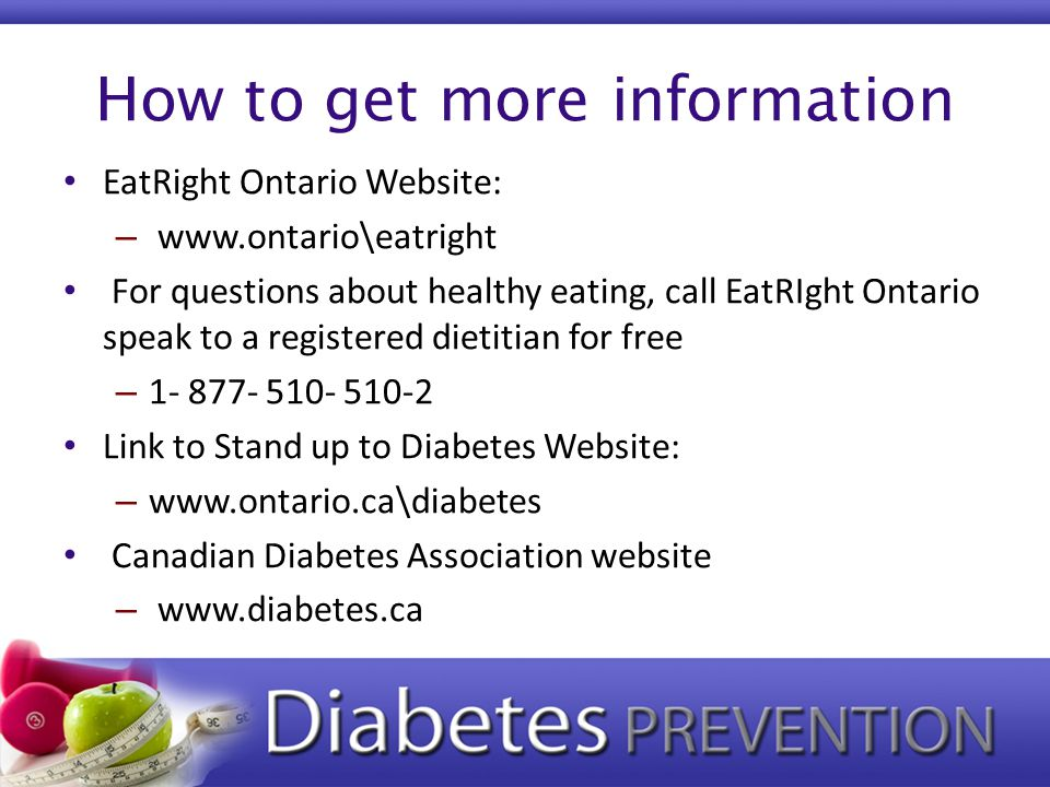 How to get more information EatRight Ontario Website: – www.ontario\eatright For questions about healthy eating, call EatRIght Ontario speak to a regi