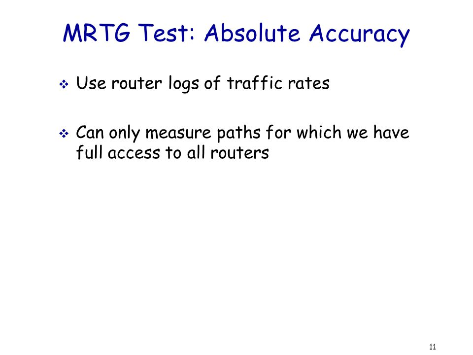 11 MRTG Test: Absolute Accuracy  Use router logs of traffic rates  Can only measure paths for which we have full access to all routers