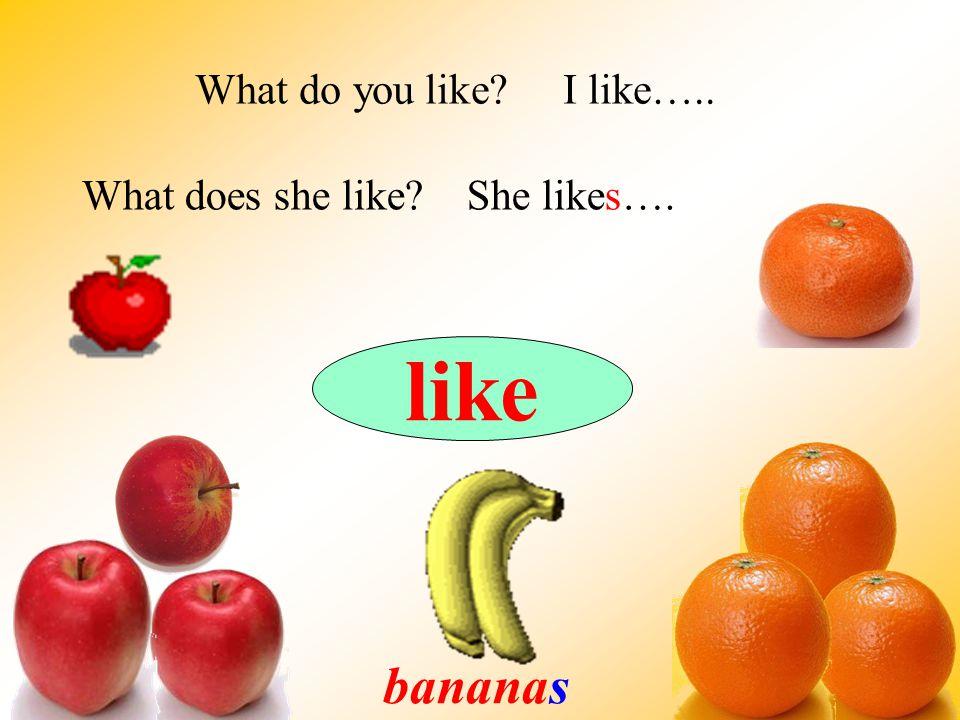 like bananas What do you like? I like….. What does she like? She likes….