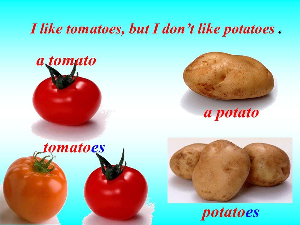 a potato potatoes a tomato tomatoes I like tomatoes, but I don't like potatoes.