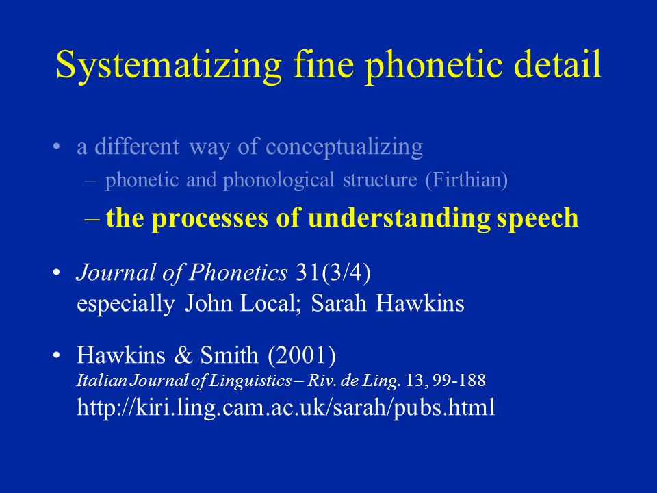 Systematizing fine phonetic detail a different way of conceptualizing –phonetic and phonological structure (Firthian) –the processes of understanding speech Journal of Phonetics 31(3/4) especially John Local; Sarah Hawkins Hawkins & Smith (2001) Italian Journal of Linguistics – Riv.