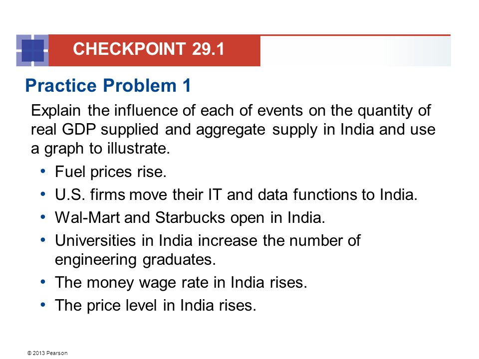 © 2013 Pearson Practice Problem 1 Explain the influence of each of events on the quantity of real GDP supplied and aggregate supply in India and use a graph to illustrate.