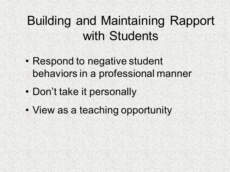 Building and Maintaining Rapport with Students Treat students with respect Look for opportunities to praise students Turn a negative into a positive Make their day