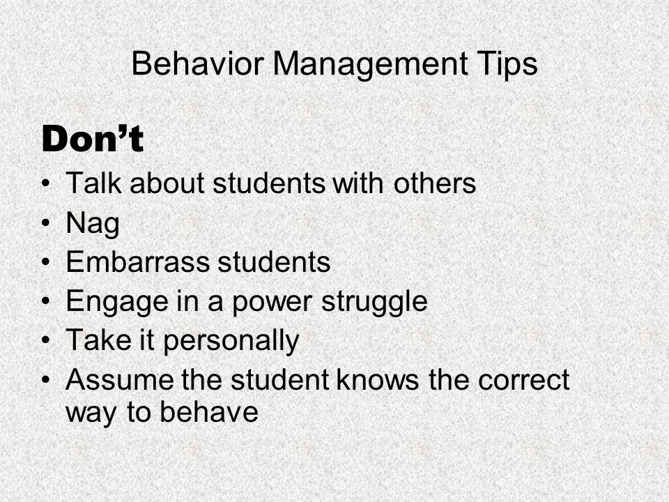 Behavior Management Tips Do Consult partner teacher about behavior strategies or behavior plans Speak respectfully Maintain confidentiality Model behaviors you want to see Let students know when they are behaving correctly