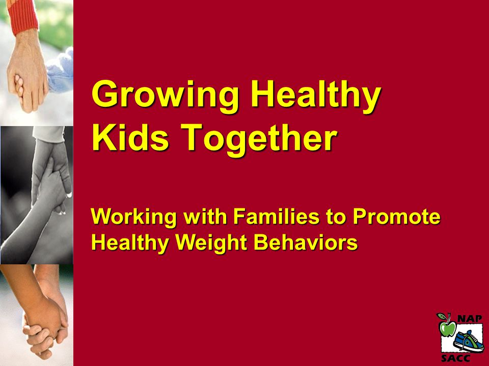 Growing Healthy Kids Together Working with Families to Promote Healthy Weight Behaviors