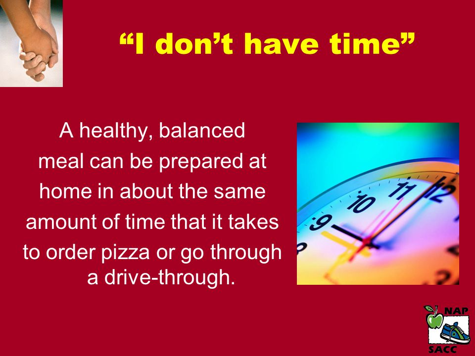 I don't have time A healthy, balanced meal can be prepared at home in about the same amount of time that it takes to order pizza or go through a drive-through.