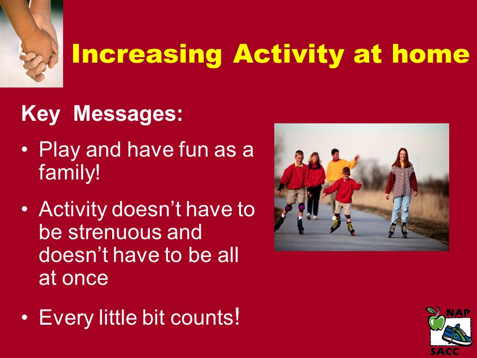 Increasing Activity at home Key Messages: Play and have fun as a family.