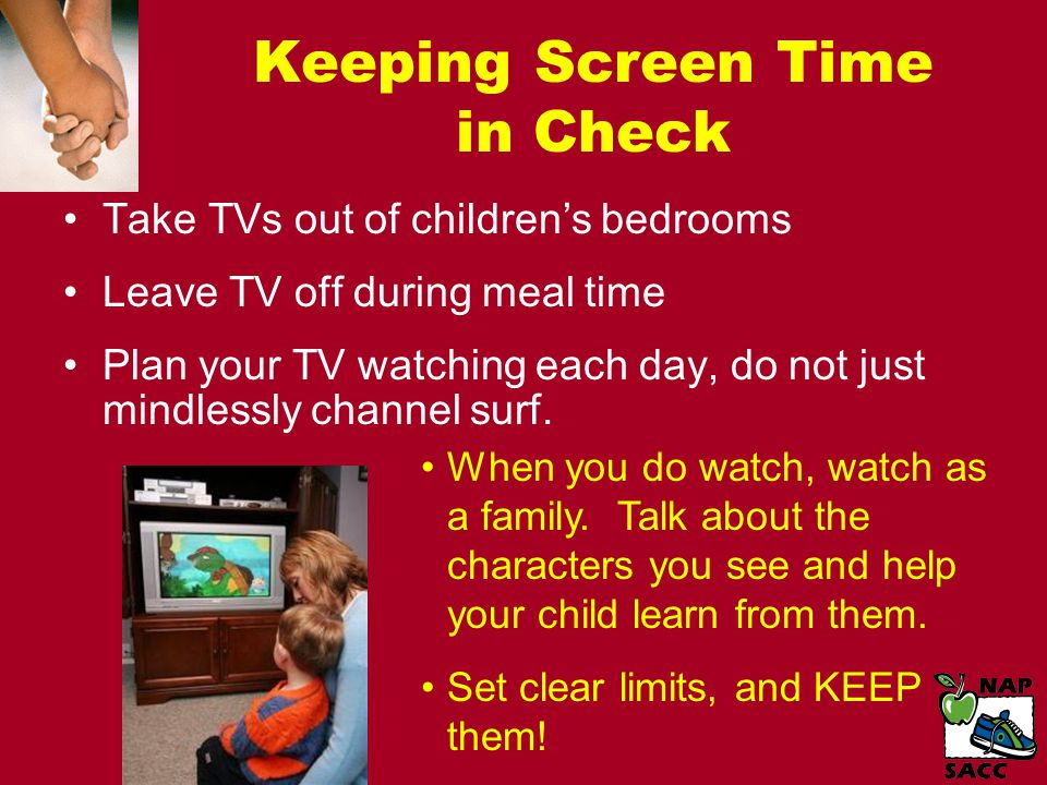 Keeping Screen Time in Check Take TVs out of children's bedrooms Leave TV off during meal time Plan your TV watching each day, do not just mindlessly channel surf.
