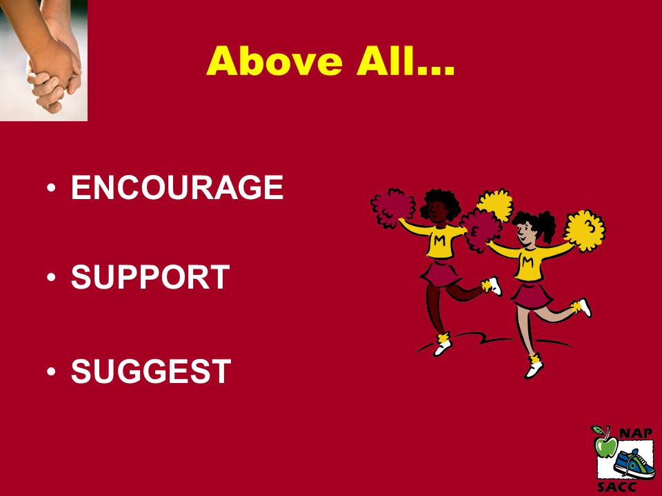 Above All… ENCOURAGE SUPPORT SUGGEST
