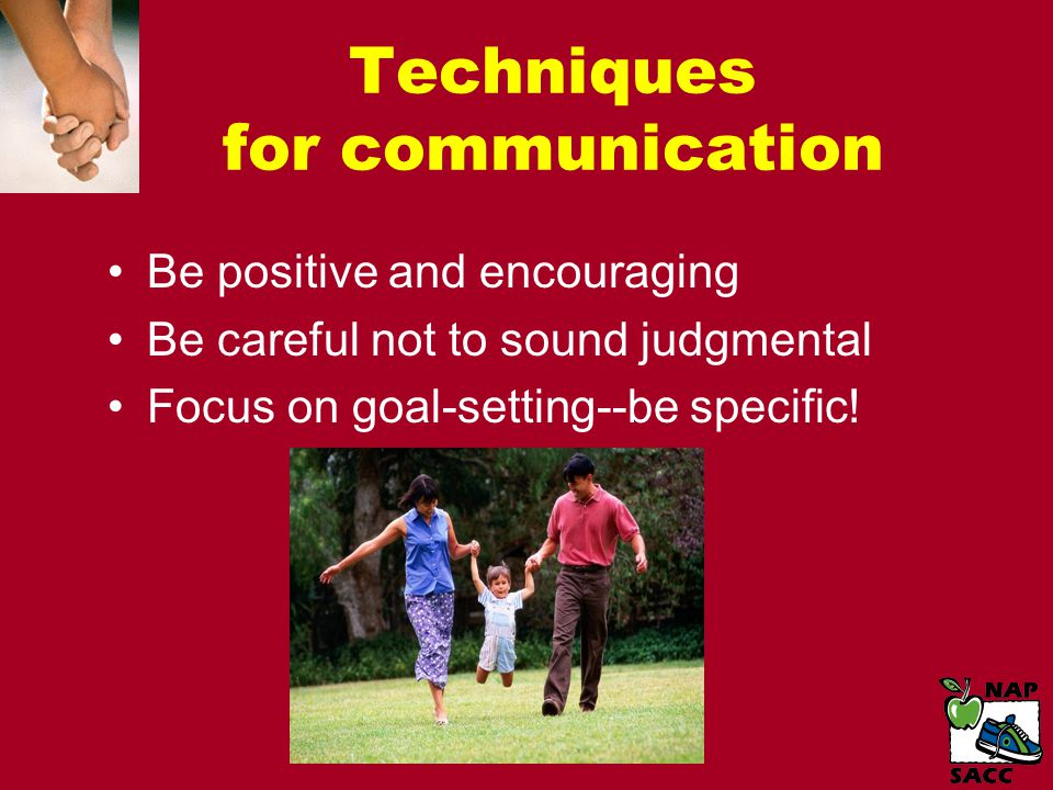 Techniques for communication Be positive and encouraging Be careful not to sound judgmental Focus on goal-setting--be specific!