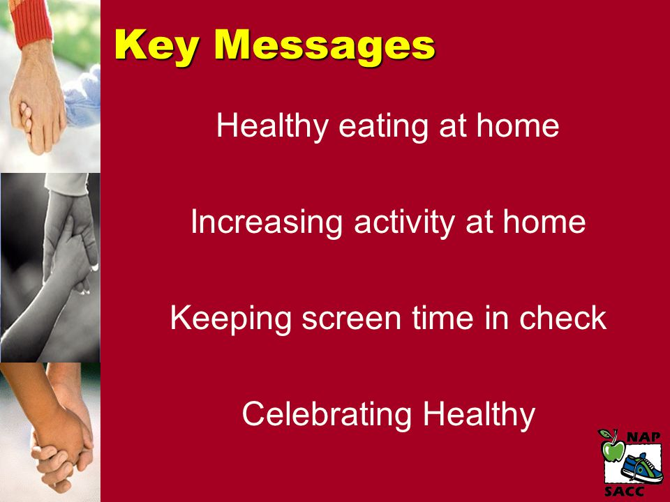 Key Messages Healthy eating at home Increasing activity at home Keeping screen time in check Celebrating Healthy