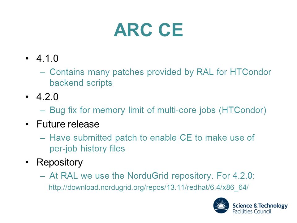 ARC CE 4.1.0 –Contains many patches provided by RAL for HTCondor backend scripts 4.2.0 –Bug fix for memory limit of multi-core jobs (HTCondor) Future release –Have submitted patch to enable CE to make use of per-job history files Repository –At RAL we use the NorduGrid repository.