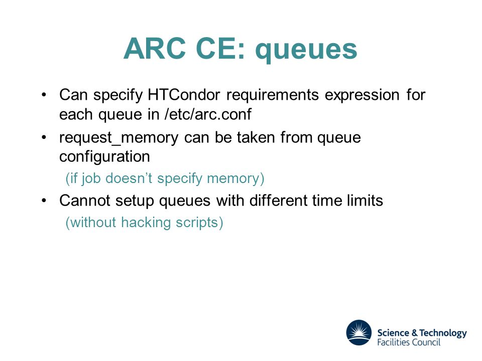 ARC CE: queues Can specify HTCondor requirements expression for each queue in /etc/arc.conf request_memory can be taken from queue configuration (if job doesn't specify memory) Cannot setup queues with different time limits (without hacking scripts)