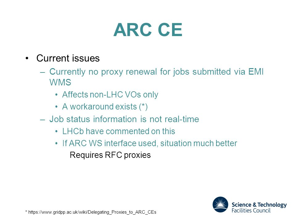 ARC CE Current issues –Currently no proxy renewal for jobs submitted via EMI WMS Affects non-LHC VOs only A workaround exists (*) –Job status information is not real-time LHCb have commented on this If ARC WS interface used, situation much better Requires RFC proxies *