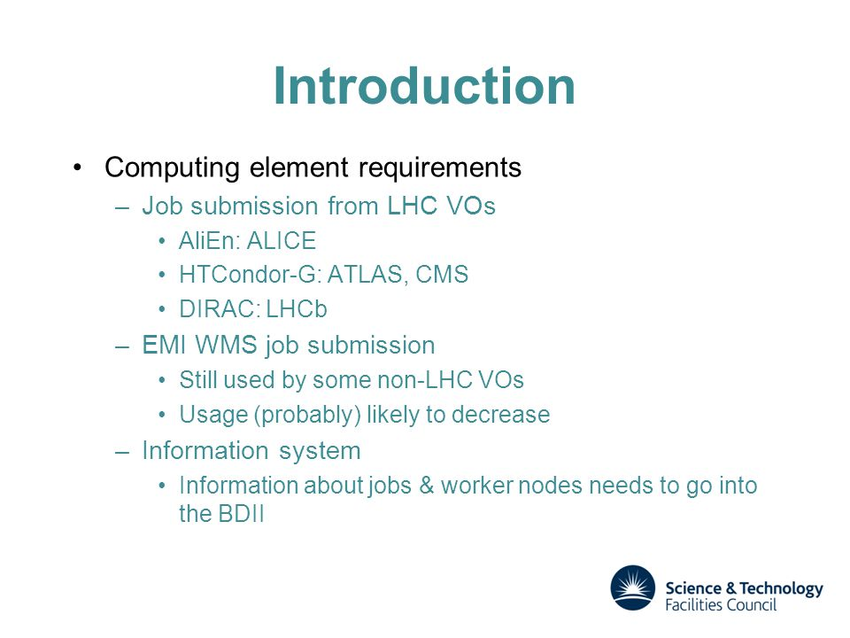 Introduction Computing element requirements –Job submission from LHC VOs AliEn: ALICE HTCondor-G: ATLAS, CMS DIRAC: LHCb –EMI WMS job submission Still used by some non-LHC VOs Usage (probably) likely to decrease –Information system Information about jobs & worker nodes needs to go into the BDII