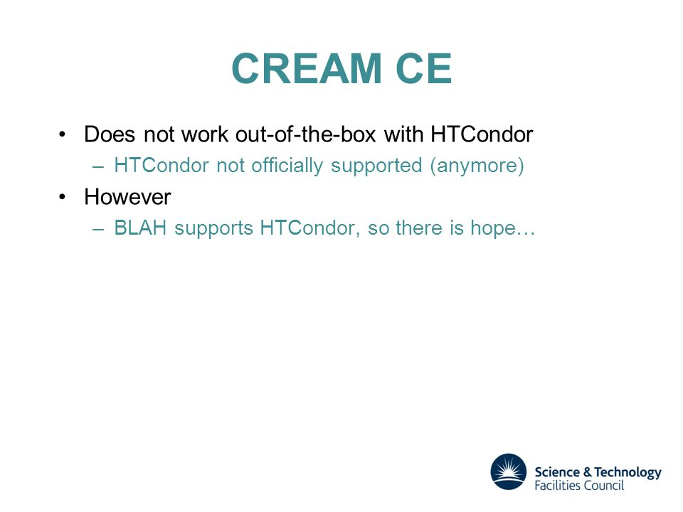 CREAM CE Does not work out-of-the-box with HTCondor –HTCondor not officially supported (anymore) However –BLAH supports HTCondor, so there is hope…