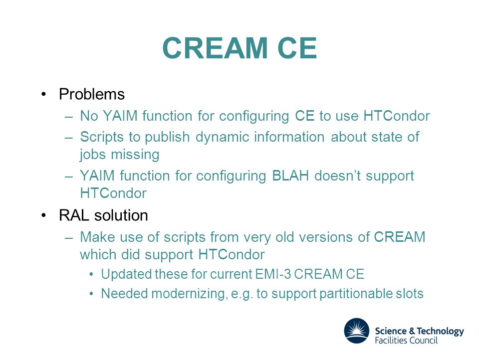CREAM CE Problems –No YAIM function for configuring CE to use HTCondor –Scripts to publish dynamic information about state of jobs missing –YAIM function for configuring BLAH doesn't support HTCondor RAL solution –Make use of scripts from very old versions of CREAM which did support HTCondor Updated these for current EMI-3 CREAM CE Needed modernizing, e.g.