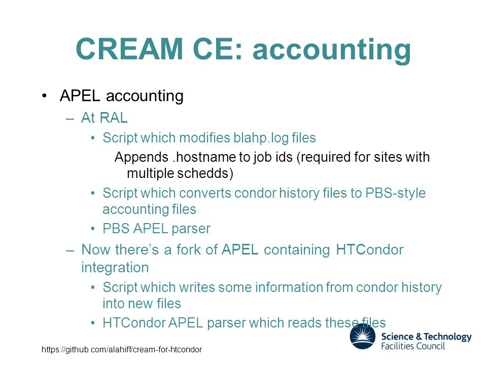 CREAM CE: accounting APEL accounting –At RAL Script which modifies blahp.log files Appends.hostname to job ids (required for sites with multiple schedds) Script which converts condor history files to PBS-style accounting files PBS APEL parser –Now there's a fork of APEL containing HTCondor integration Script which writes some information from condor history into new files HTCondor APEL parser which reads these files https://github.com/alahiff/cream-for-htcondor