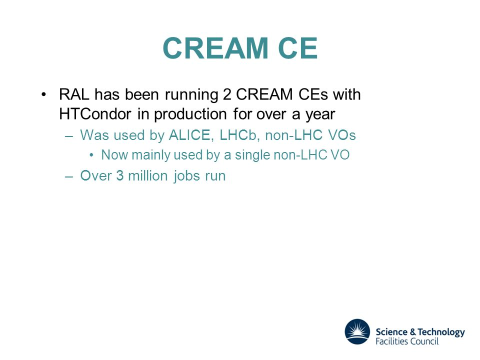 CREAM CE RAL has been running 2 CREAM CEs with HTCondor in production for over a year –Was used by ALICE, LHCb, non-LHC VOs Now mainly used by a single non-LHC VO –Over 3 million jobs run