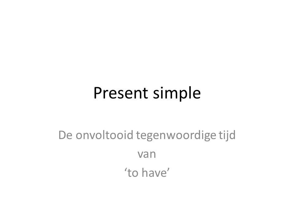 Present simple De onvoltooid tegenwoordige tijd van 'to have'
