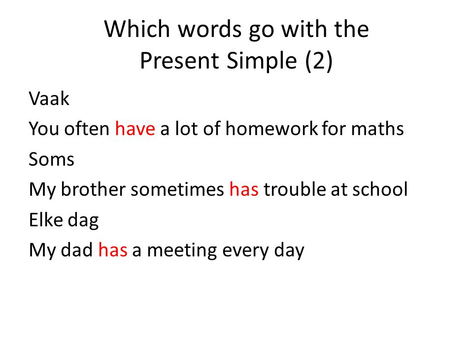Which words go with the Present Simple (2) Vaak You often have a lot of homework for maths Soms My brother sometimes has trouble at school Elke dag My dad has a meeting every day