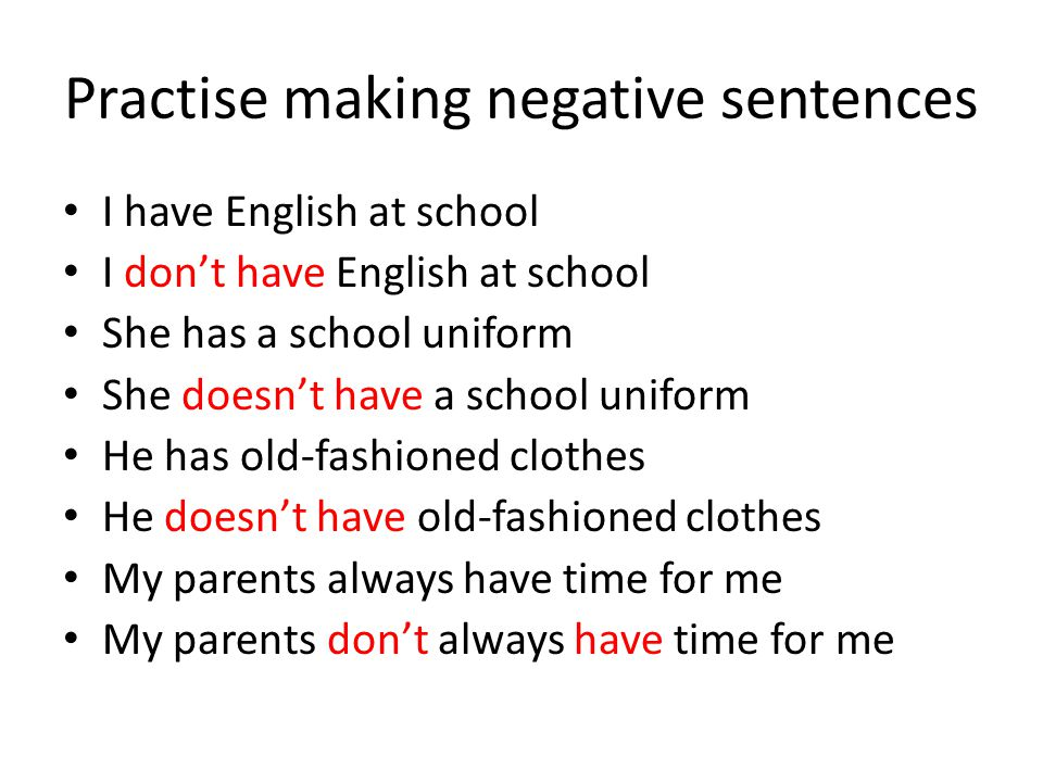 Practise making negative sentences I have English at school I don't have English at school She has a school uniform She doesn't have a school uniform He has old-fashioned clothes He doesn't have old-fashioned clothes My parents always have time for me My parents don't always have time for me
