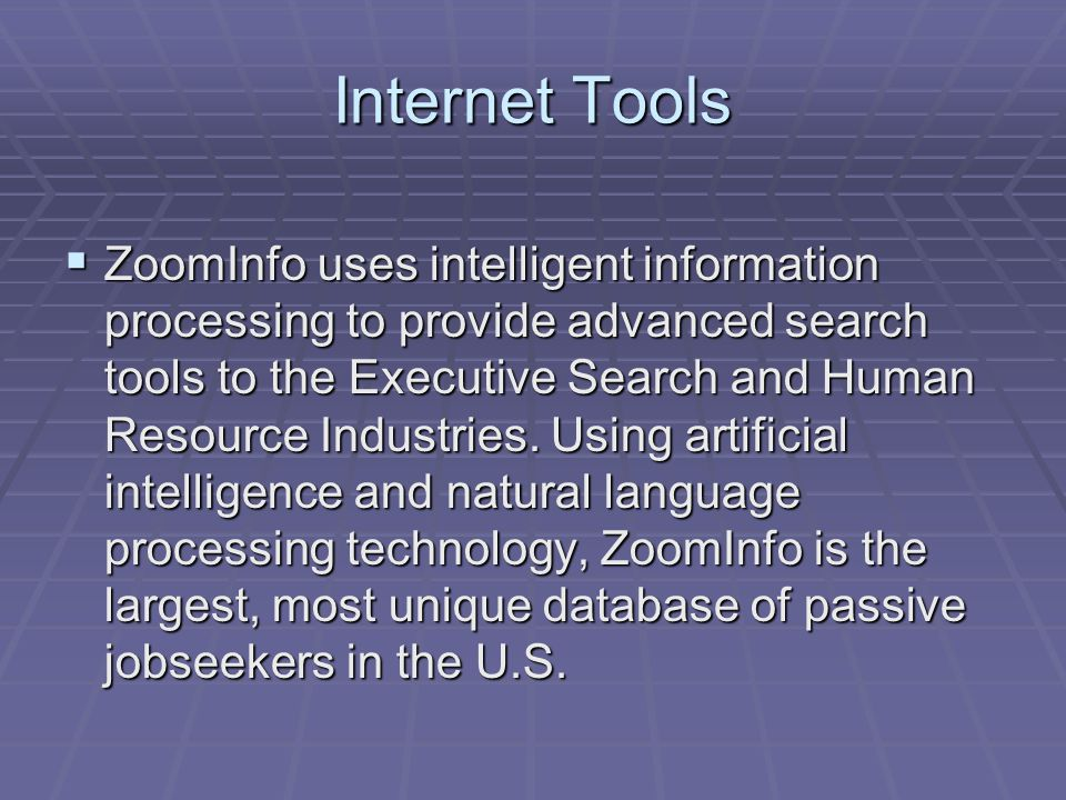 Internet Tools  ZoomInfo uses intelligent information processing to provide advanced search tools to the Executive Search and Human Resource Industries.
