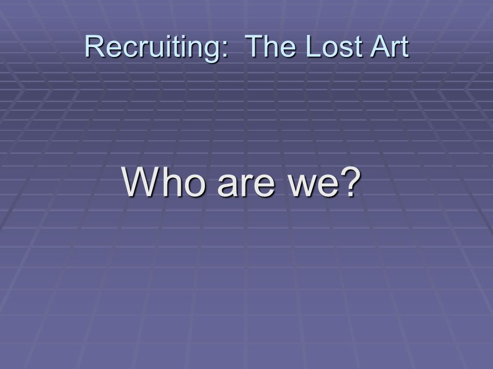 Recruiting: The Lost Art Who are we Who are we
