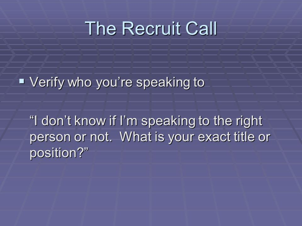 The Recruit Call  Verify who you're speaking to I don't know if I'm speaking to the right person or not.