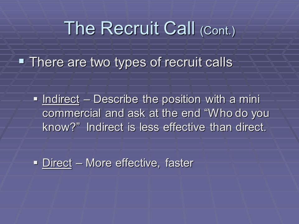 The Recruit Call (Cont.)  There are two types of recruit calls  Indirect – Describe the position with a mini commercial and ask at the end Who do you know Indirect is less effective than direct.