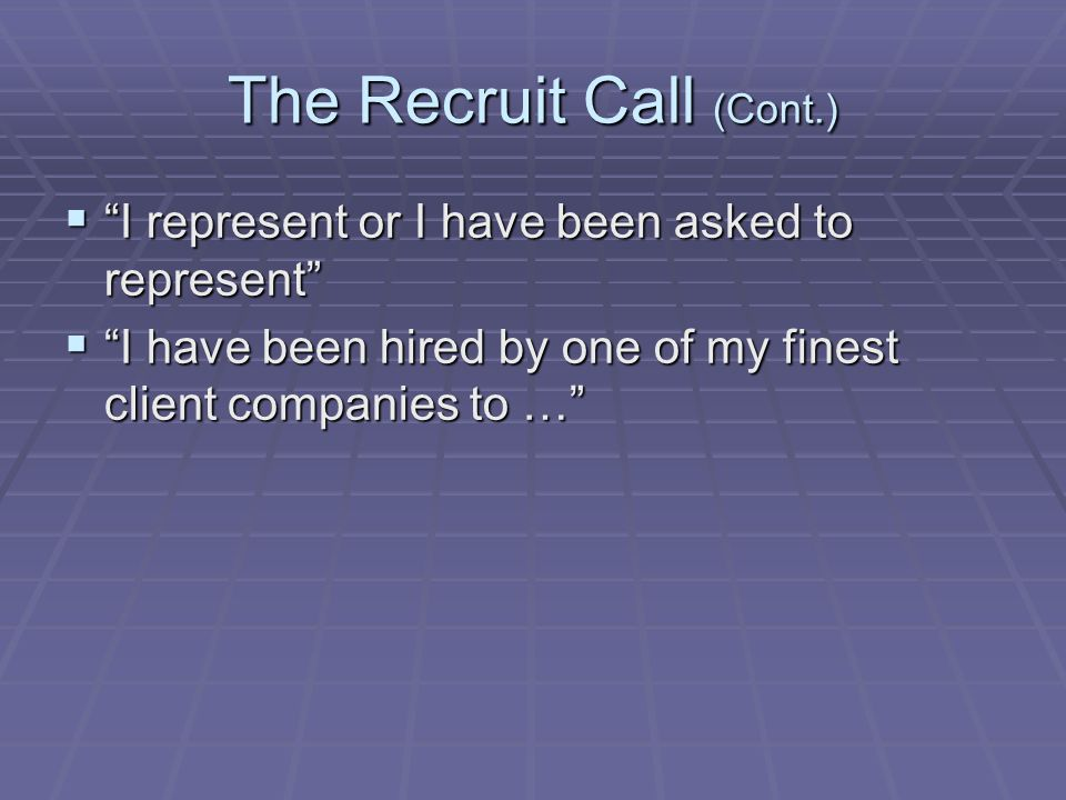 The Recruit Call (Cont.)  I represent or I have been asked to represent  I have been hired by one of my finest client companies to …