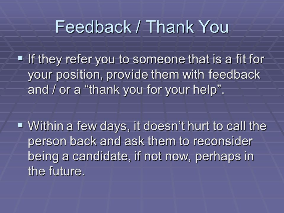 Feedback / Thank You  If they refer you to someone that is a fit for your position, provide them with feedback and / or a thank you for your help .