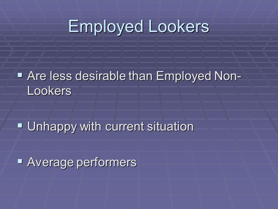 Employed Lookers  Are less desirable than Employed Non- Lookers  Unhappy with current situation  Average performers