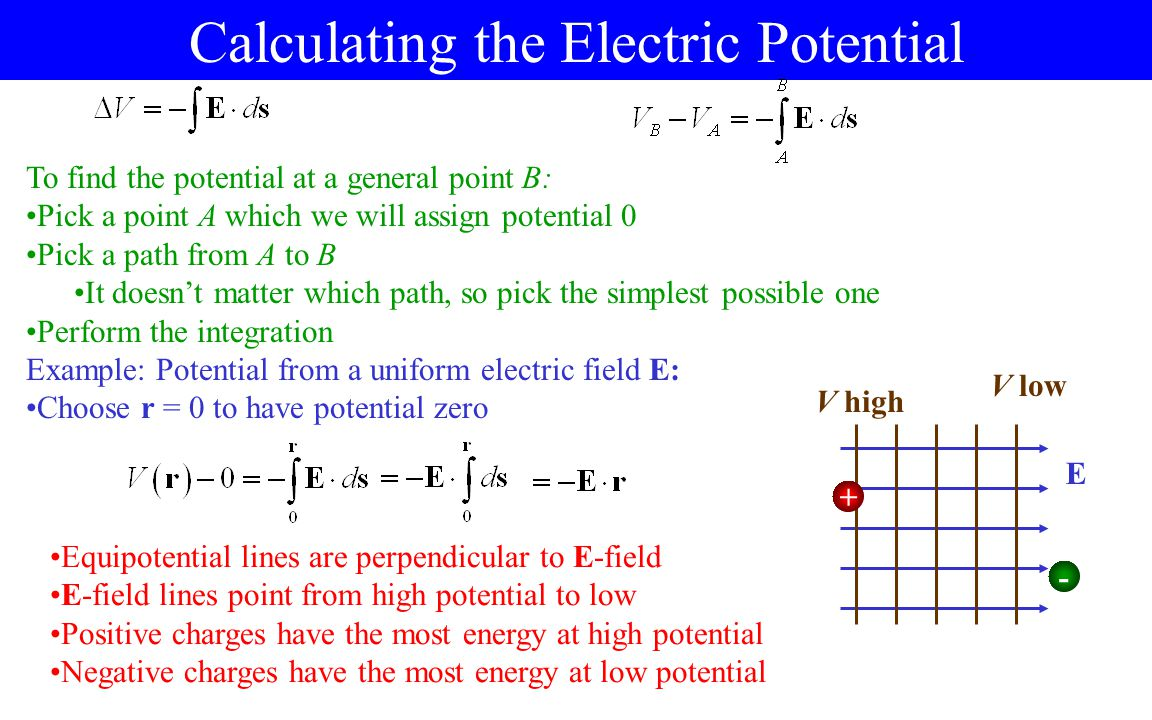 The Electric Potential Just like for electric forces, the electric potential energy is always proportional to the charge Just like for electric field, it makes sense to divide by the charge and get the electric potential V: Using the latter formula is a little tricky It looks like it depends on which path you take It doesn't, because of conservation of energy Electric potential is a scalar; it doesn't have a direction Electric potential is so important, it has its own unit, the volt (V) A volt is a moderate amount of electric potential Electric field is normally given as volts/meter