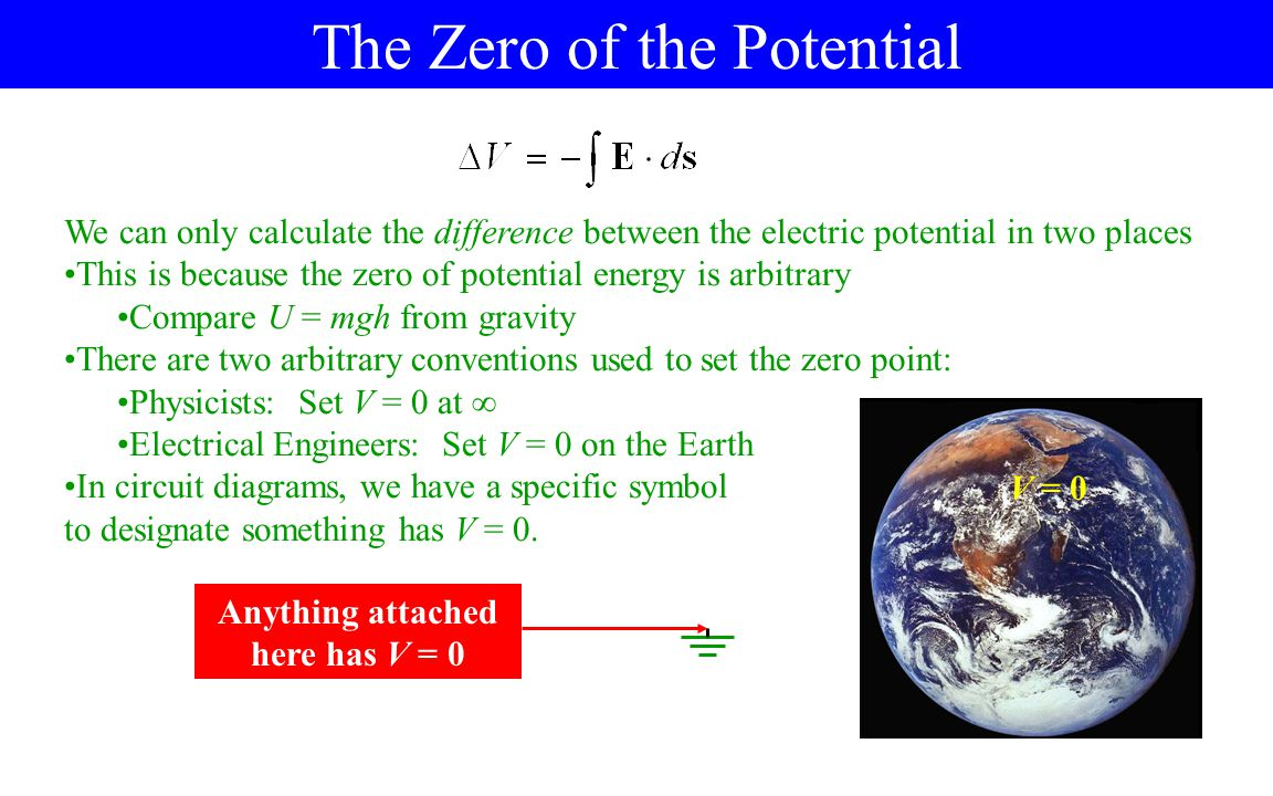 The Zero of the Potential We can only calculate the difference between the electric potential in two places This is because the zero of potential energy is arbitrary Compare U = mgh from gravity There are two arbitrary conventions used to set the zero point: Physicists: Set V = 0 at  Electrical Engineers: Set V = 0 on the Earth In circuit diagrams, we have a specific symbol to designate something has V = 0.