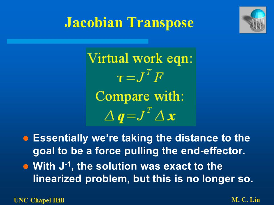 UNC Chapel Hill M. C. Lin Jacobian Transpose Essentially we're taking the distance to the goal to be a force pulling the end-effector. With J -1, the